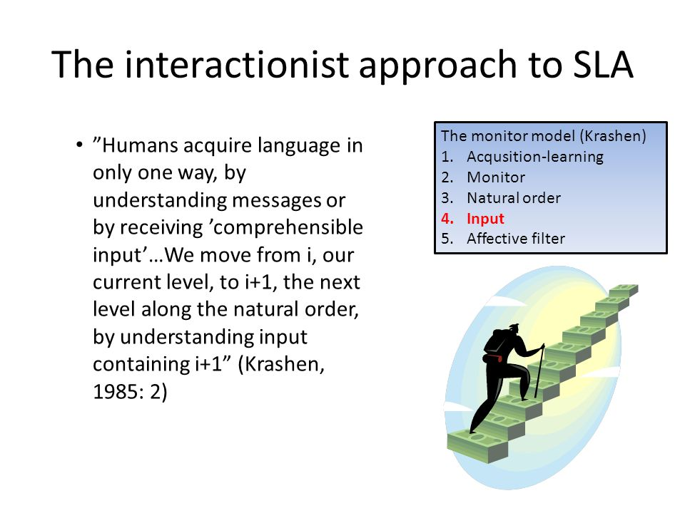 "The interactionist approach to SLA • ""Humans acquire language in only one way, by understanding messages or by receiving 'comprehensible input'…We mov"