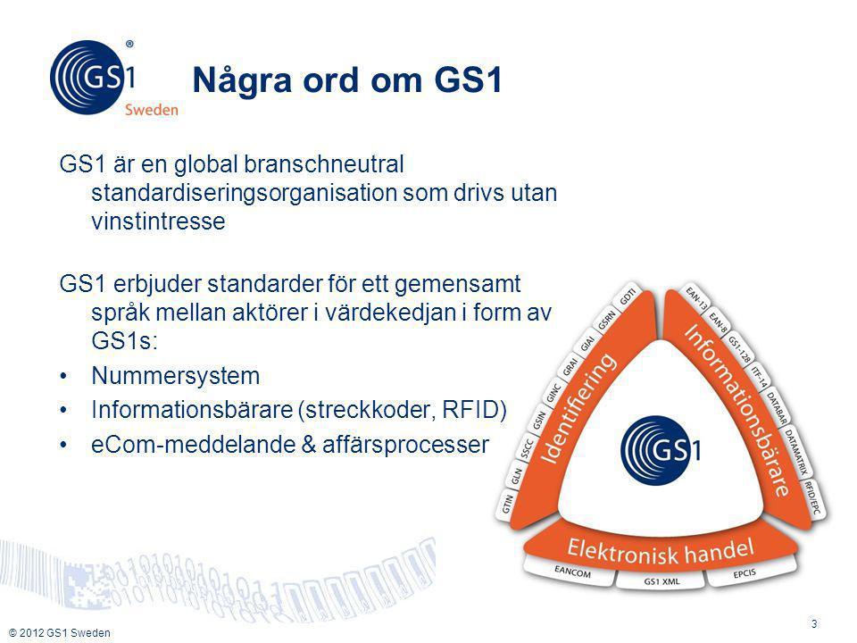 © 2012 GS1 Sweden Några ord om GS1 GS1 är en global branschneutral standardiseringsorganisation som drivs utan vinstintresse GS1 erbjuder standarder för ett gemensamt språk mellan aktörer i värdekedjan i form av GS1s: •Nummersystem •Informationsbärare (streckkoder, RFID) •eCom-meddelande & affärsprocesser 3