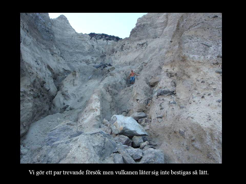 Vi gör ett par trevande försök men vulkanen låter sig inte bestigas så lätt.