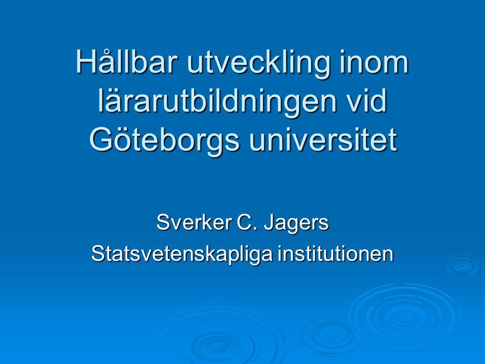 Hållbar utveckling inom lärarutbildningen vid Göteborgs universitet Sverker C. Jagers Statsvetenskapliga institutionen