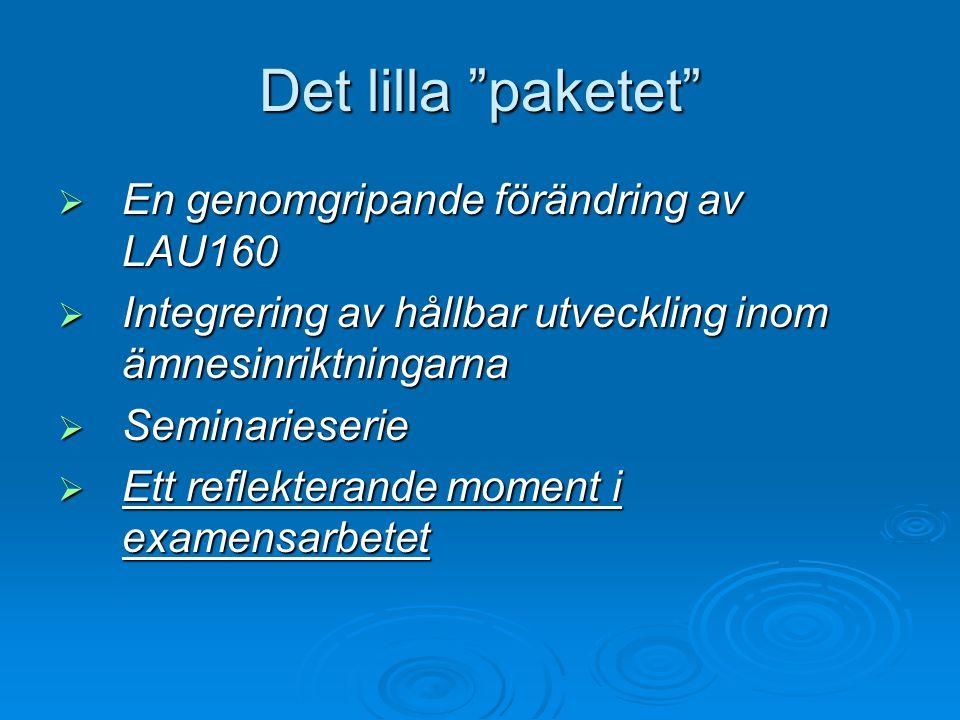 """Det lilla """"paketet""""  En genomgripande förändring av LAU160  Integrering av hållbar utveckling inom ämnesinriktningarna  Seminarieserie  Ett reflek"""