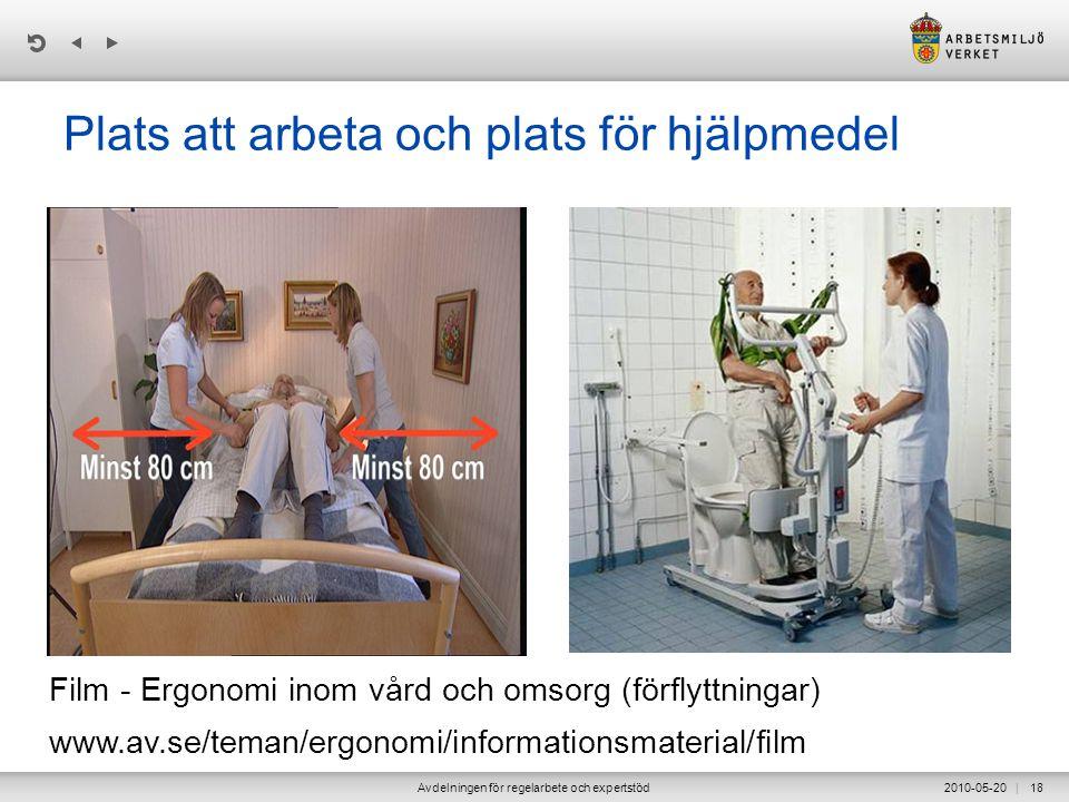 | 2010-05-20Avdelningen för regelarbete och expertstöd18 Plats att arbeta och plats för hjälpmedel Film - Ergonomi inom vård och omsorg (förflyttningar) www.av.se/teman/ergonomi/informationsmaterial/film