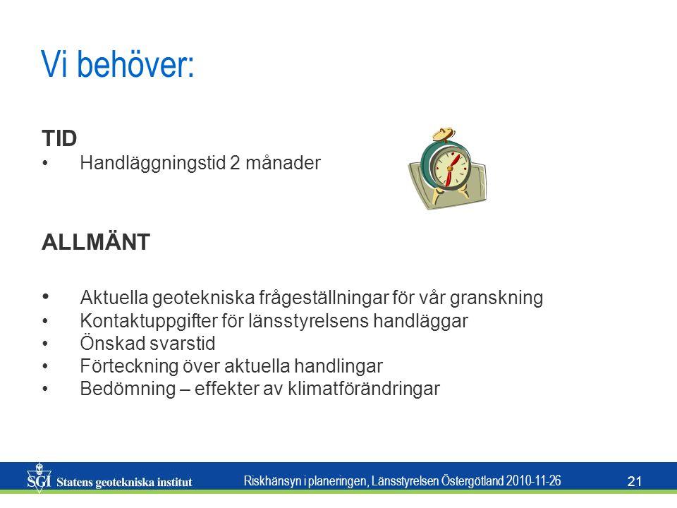 Riskhänsyn i planeringen, Länsstyrelsen Östergötland 2010-11-26 21 Vi behöver: TID • Handläggningstid 2 månader ALLMÄNT • Aktuella geotekniska frågest
