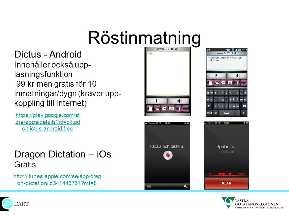 Röstinmatning http://itunes.apple.com/se/app/drag on-dictation/id341446764?mt=8 Dictus - Android Innehåller också upp- läsningsfunktion 99 kr men gratis för 10 inmatningar/dygn (kräver upp- koppling till Internet) Dragon Dictation – iOs Gratis https://play.google.com/st ore/apps/details?id=dk.pd c.dictus.android.free