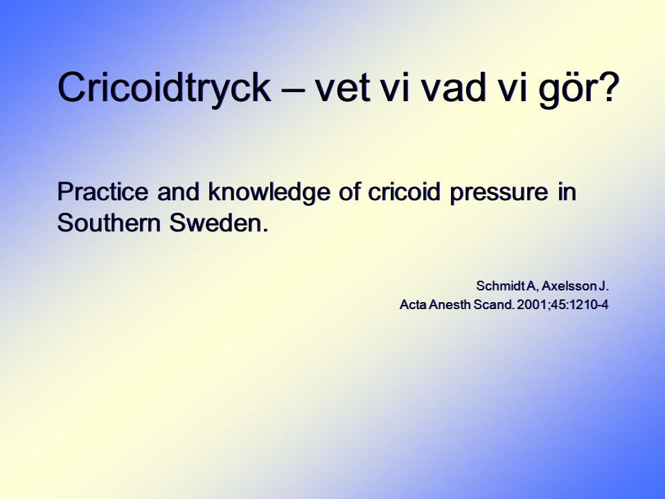 Cricoidtryck – vet vi vad vi gör? Practice and knowledge of cricoid pressure in Southern Sweden. Schmidt A, Axelsson J. Acta Anesth Scand. 2001;45:121