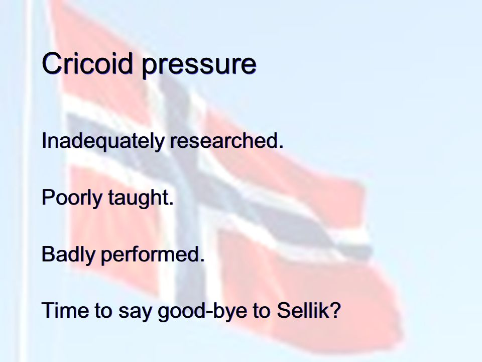 Cricoid pressure Inadequately researched. Poorly taught. Badly performed. Time to say good-bye to Sellik? Inadequately researched. Poorly taught. Badl