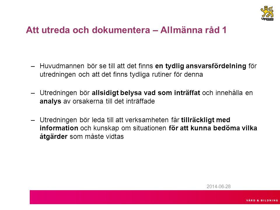 2014-06-28 Att utreda och dokumentera – Allmänna råd 1 –Huvudmannen bör se till att det finns en tydlig ansvarsfördelning för utredningen och att det finns tydliga rutiner för denna –Utredningen bör allsidigt belysa vad som inträffat och innehålla en analys av orsakerna till det inträffade –Utredningen bör leda till att verksamheten får tillräckligt med information och kunskap om situationen för att kunna bedöma vilka åtgärder som måste vidtas