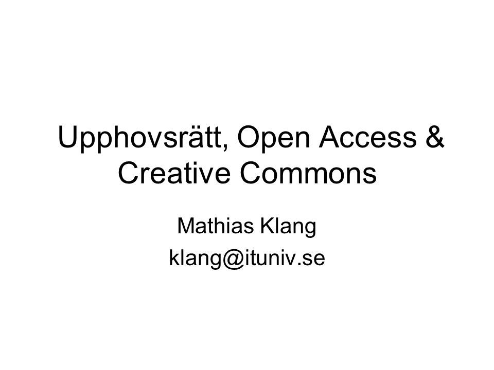 Upphovsrätt, Open Access & Creative Commons Mathias Klang klang@ituniv.se