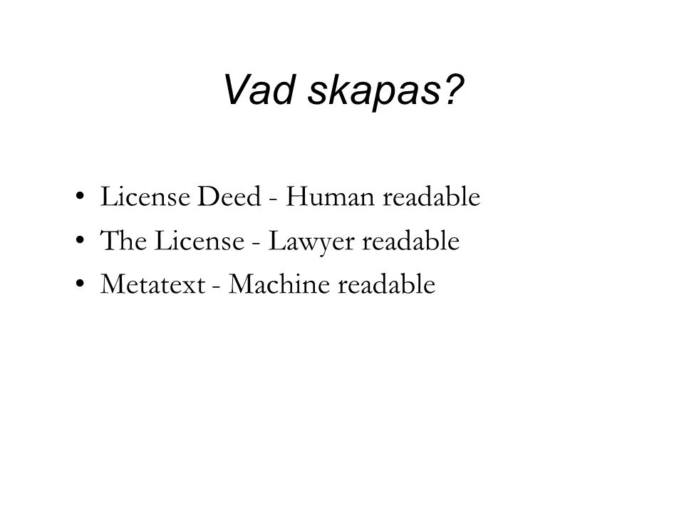 Vad skapas? •License Deed - Human readable •The License - Lawyer readable •Metatext - Machine readable