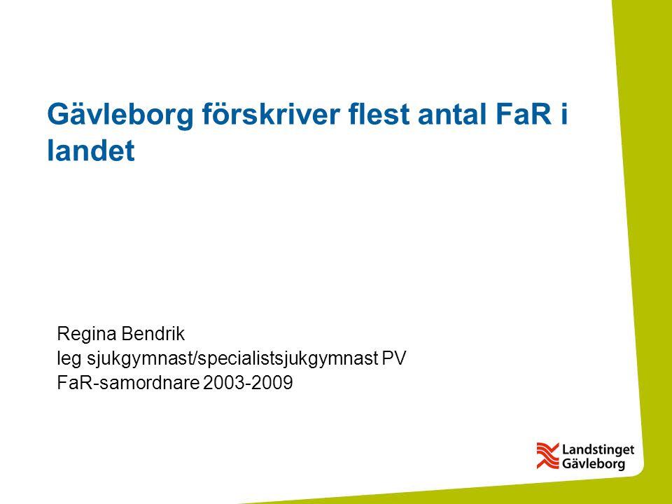 Gävleborg förskriver flest antal FaR i landet Regina Bendrik leg sjukgymnast/specialistsjukgymnast PV FaR-samordnare 2003-2009
