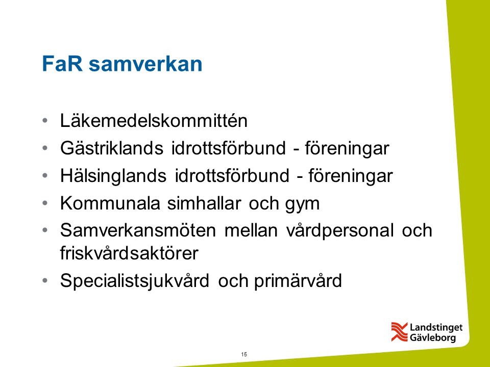 15 FaR samverkan •Läkemedelskommittén •Gästriklands idrottsförbund - föreningar •Hälsinglands idrottsförbund - föreningar •Kommunala simhallar och gym •Samverkansmöten mellan vårdpersonal och friskvårdsaktörer •Specialistsjukvård och primärvård