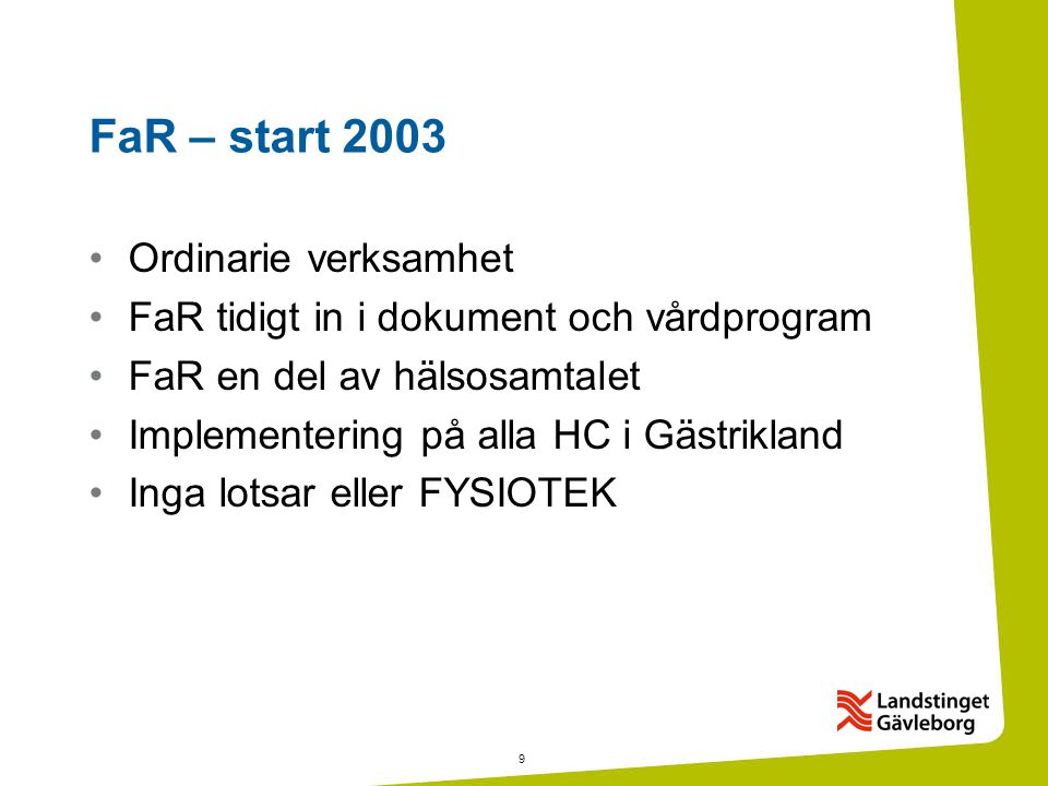 9 FaR – start 2003 •Ordinarie verksamhet •FaR tidigt in i dokument och vårdprogram •FaR en del av hälsosamtalet •Implementering på alla HC i Gästrikland •Inga lotsar eller FYSIOTEK