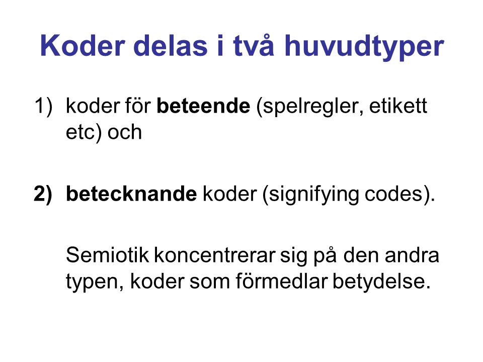 Koder delas i två huvudtyper 1)koder för beteende (spelregler, etikett etc) och 2)betecknande koder (signifying codes). Semiotik koncentrerar sig på d