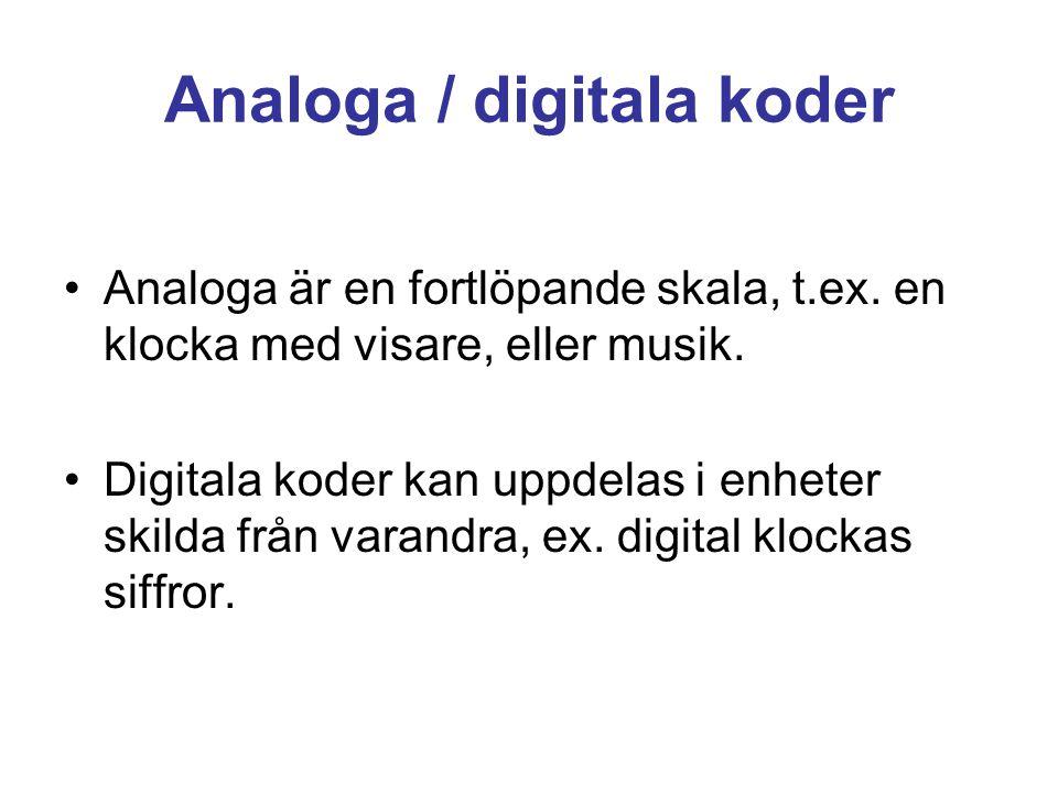 Analoga / digitala koder •Analoga är en fortlöpande skala, t.ex. en klocka med visare, eller musik. •Digitala koder kan uppdelas i enheter skilda från