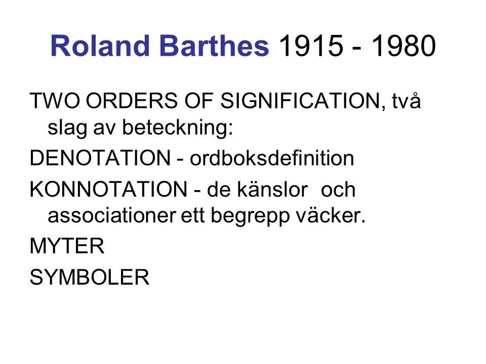 Roland Barthes 1915 - 1980 TWO ORDERS OF SIGNIFICATION, två slag av beteckning: DENOTATION - ordboksdefinition KONNOTATION - de känslor och associatio