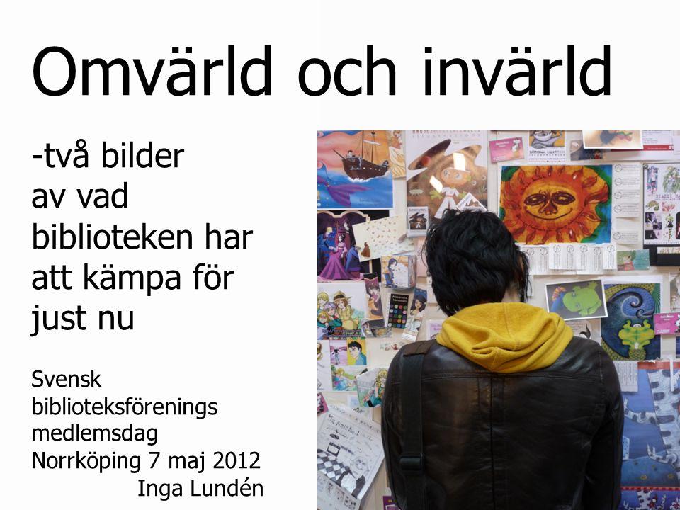 Omvärld och invärld -två bilder av vad biblioteken har att kämpa för just nu Svensk biblioteksförenings medlemsdag Norrköping 7 maj 2012 Inga Lundén