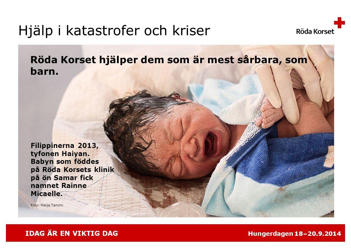IDAG ÄR EN VIKTIG DAG Hungerdagen 18–20.9.2014 Röda Korset hjälper dem som är mest sårbara, som barn.