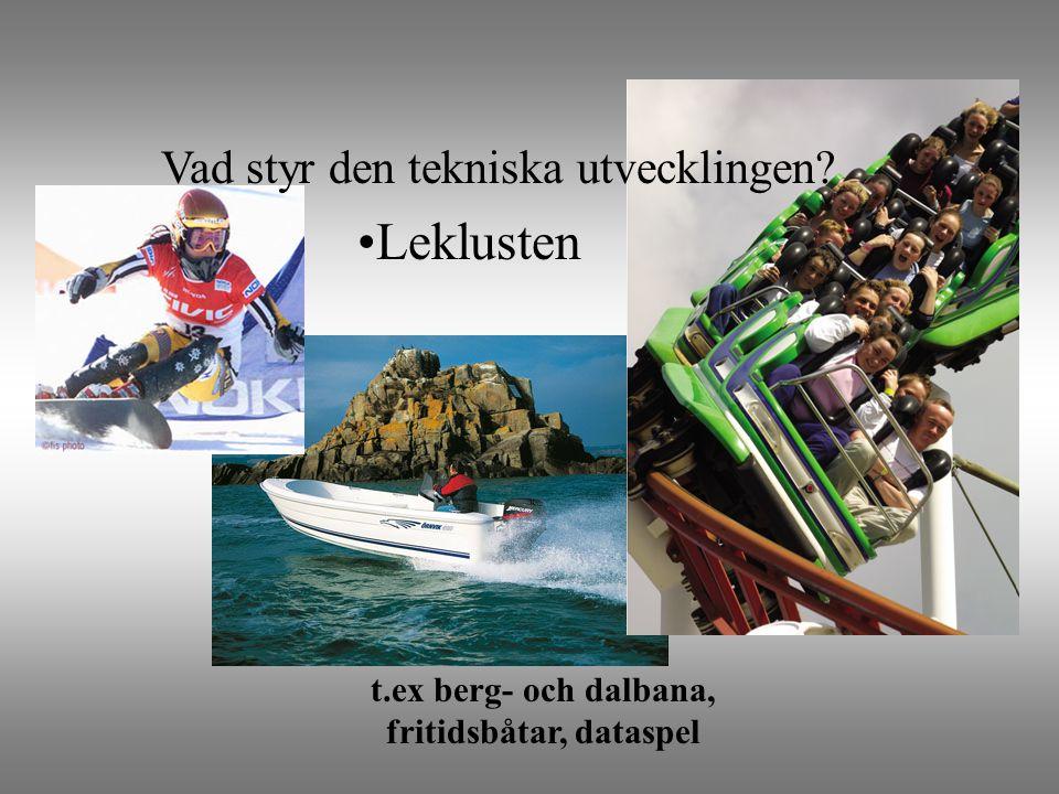 •Leklusten t.ex berg- och dalbana, fritidsbåtar, dataspel Vad styr den tekniska utvecklingen?