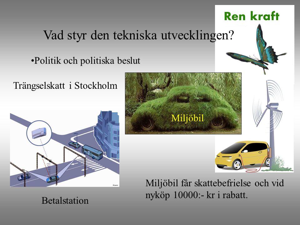 Vad styr den tekniska utvecklingen? •Politik och politiska beslut Miljöbil får skattebefrielse och vid nyköp 10000:- kr i rabatt. Trängselskatt i Stoc