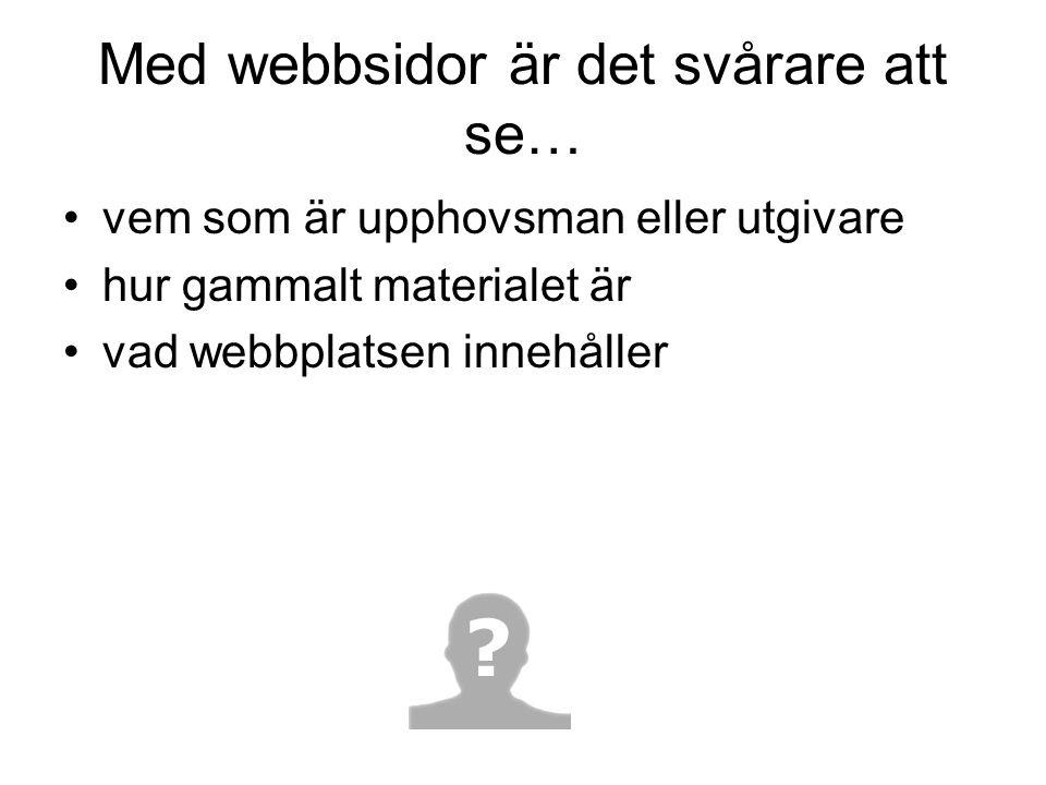 Med webbsidor är det svårare att se… •vem som är upphovsman eller utgivare •hur gammalt materialet är •vad webbplatsen innehåller