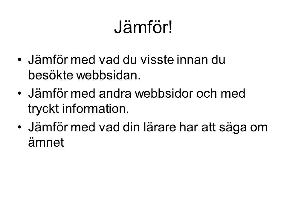 Jämför! •Jämför med vad du visste innan du besökte webbsidan. •Jämför med andra webbsidor och med tryckt information. •Jämför med vad din lärare har a