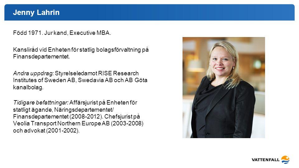 Jenny Lahrin Född 1971. Jur kand, Executive MBA. Kansliråd vid Enheten för statlig bolagsförvaltning på Finansdepartementet. Andra uppdrag: Styrelsele