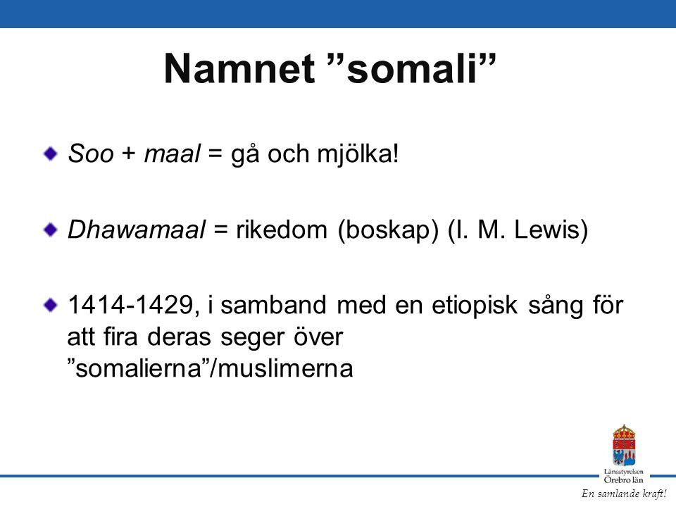 """En samlande kraft! Namnet """"somali"""" Soo + maal = gå och mjölka! Dhawamaal = rikedom (boskap) (I. M. Lewis) 1414-1429, i samband med en etiopisk sång fö"""