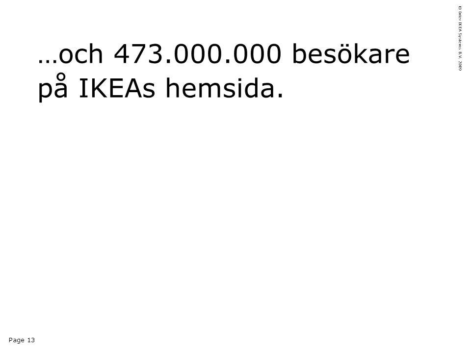 Page 13 © Inter IKEA Systems B.V. 2009 …och 473.000.000 besökare på IKEAs hemsida.