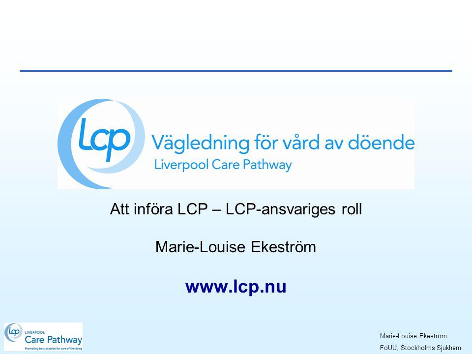 Att införa LCP – LCP-ansvariges roll Marie-Louise Ekeström www.lcp.nu Marie-Louise Ekeström FoUU, Stockholms Sjukhem