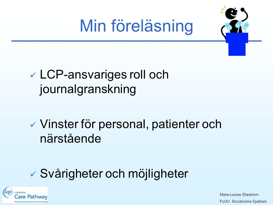 Min föreläsning  LCP-ansvariges roll och journalgranskning  Vinster för personal, patienter och närstående  Svårigheter och möjligheter Marie-Louise Ekeström FoUU, Stockholms Sjukhem