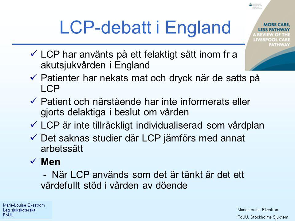 LCP-debatt i England  LCP har använts på ett felaktigt sätt inom fr a akutsjukvården i England  Patienter har nekats mat och dryck när de satts på LCP  Patient och närstående har inte informerats eller gjorts delaktiga i beslut om vården  LCP är inte tillräckligt individualiserad som vårdplan  Det saknas studier där LCP jämförs med annat arbetssätt  Men - När LCP används som det är tänkt är det ett värdefullt stöd i vården av döende Marie-Louise Ekeström Leg sjuksköterska FoUU Marie-Louise Ekeström FoUU, Stockholms Sjukhem