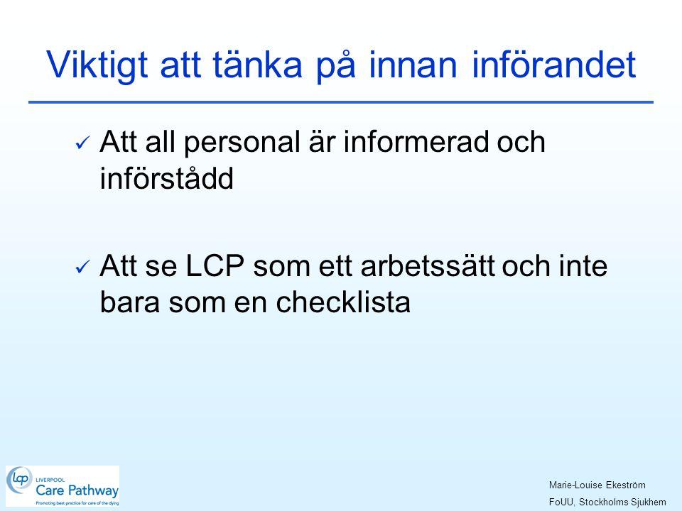 Viktigt att tänka på innan införandet  Att all personal är informerad och införstådd  Att se LCP som ett arbetssätt och inte bara som en checklista Marie-Louise Ekeström FoUU, Stockholms Sjukhem