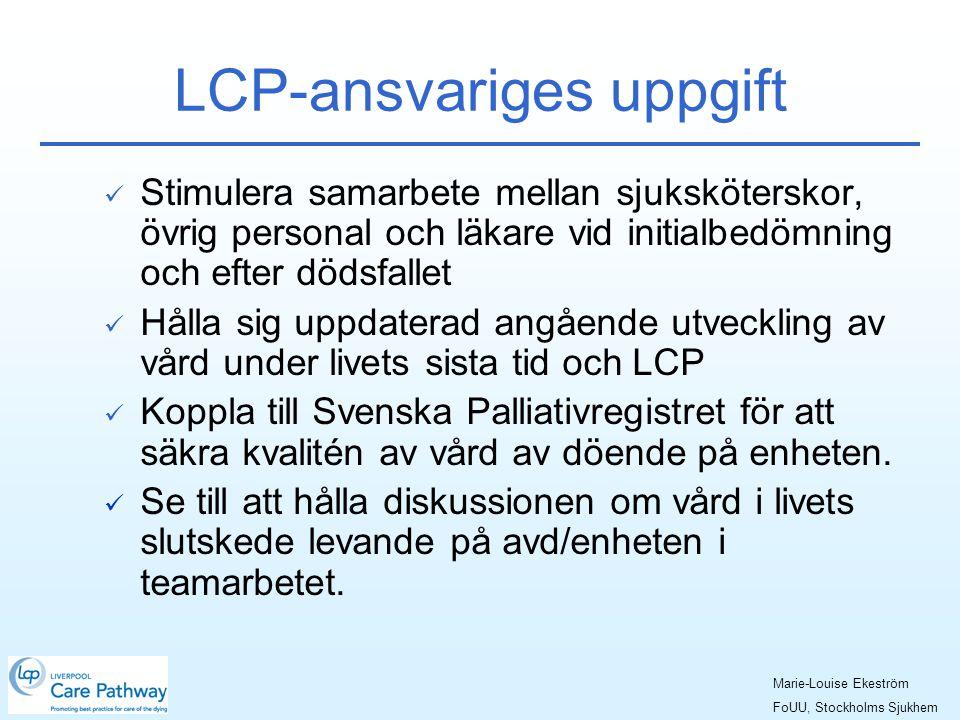 LCP-ansvariges uppgift  Stimulera samarbete mellan sjuksköterskor, övrig personal och läkare vid initialbedömning och efter dödsfallet  Hålla sig uppdaterad angående utveckling av vård under livets sista tid och LCP  Koppla till Svenska Palliativregistret för att säkra kvalitén av vård av döende på enheten.