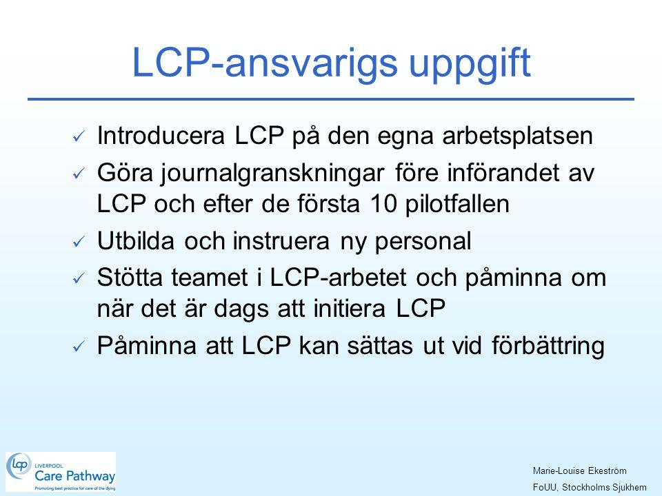 LCP-ansvarigs uppgift  Introducera LCP på den egna arbetsplatsen  Göra journalgranskningar före införandet av LCP och efter de första 10 pilotfallen  Utbilda och instruera ny personal  Stötta teamet i LCP-arbetet och påminna om när det är dags att initiera LCP  Påminna att LCP kan sättas ut vid förbättring Marie-Louise Ekeström FoUU, Stockholms Sjukhem