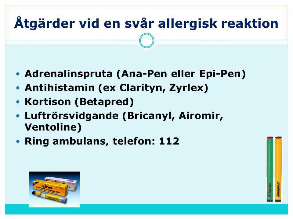 Åtgärder vid en svår allergisk reaktion  Adrenalinspruta (Ana-Pen eller Epi-Pen)  Antihistamin (ex Clarityn, Zyrlex)  Kortison (Betapred)  Luftrörsvidgande (Bricanyl, Airomir, Ventoline)  Ring ambulans, telefon: 112