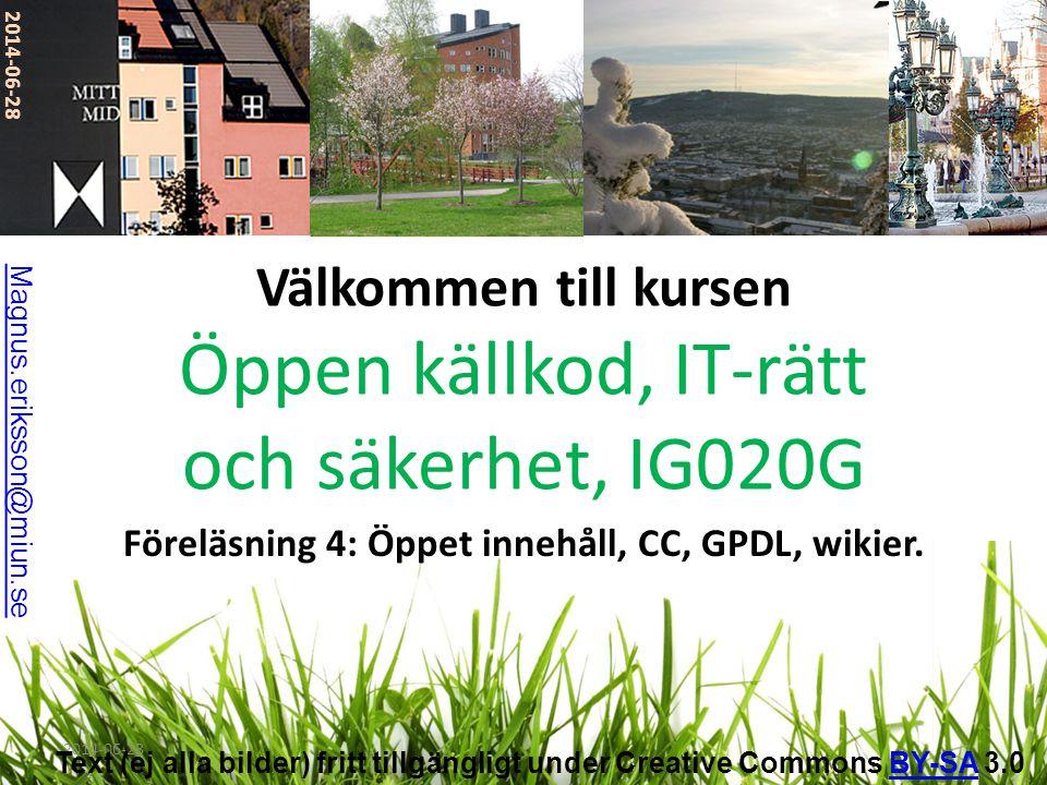 2014-06-28 Föreläsning 4: Öppet innehåll, CC, GPDL, wikier. Välkommen till kursen Öppen källkod, IT-rätt och säkerhet, IG020G 2014-06-28 Magnus.erikss