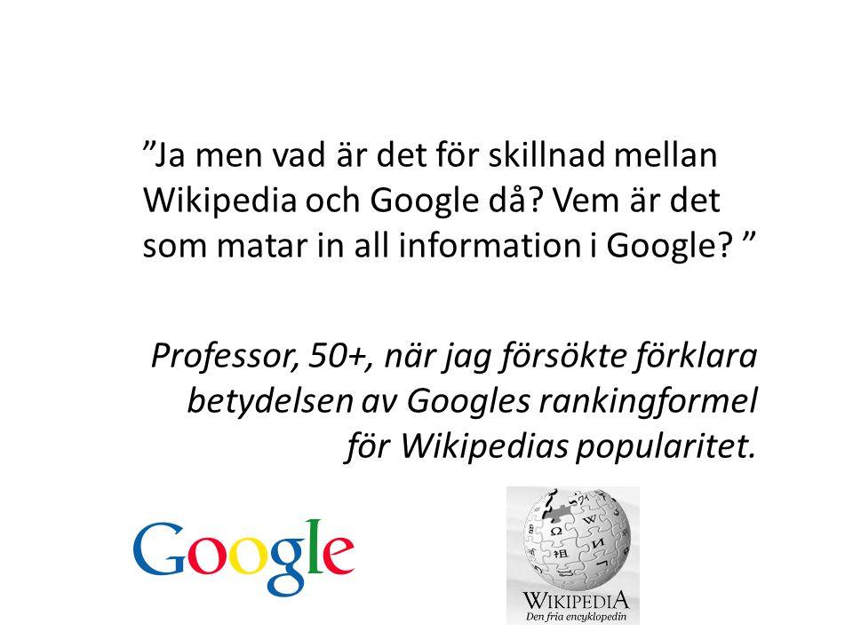 """""""Ja men vad är det för skillnad mellan Wikipedia och Google då? Vem är det som matar in all information i Google? """" Professor, 50+, när jag försökte f"""