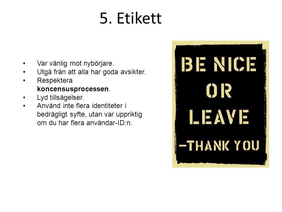 5. Etikett •Var vänlig mot nybörjare. •Utgå från att alla har goda avsikter. •Respektera koncensusprocessen. •Lyd tillsägelser. •Använd inte flera ide