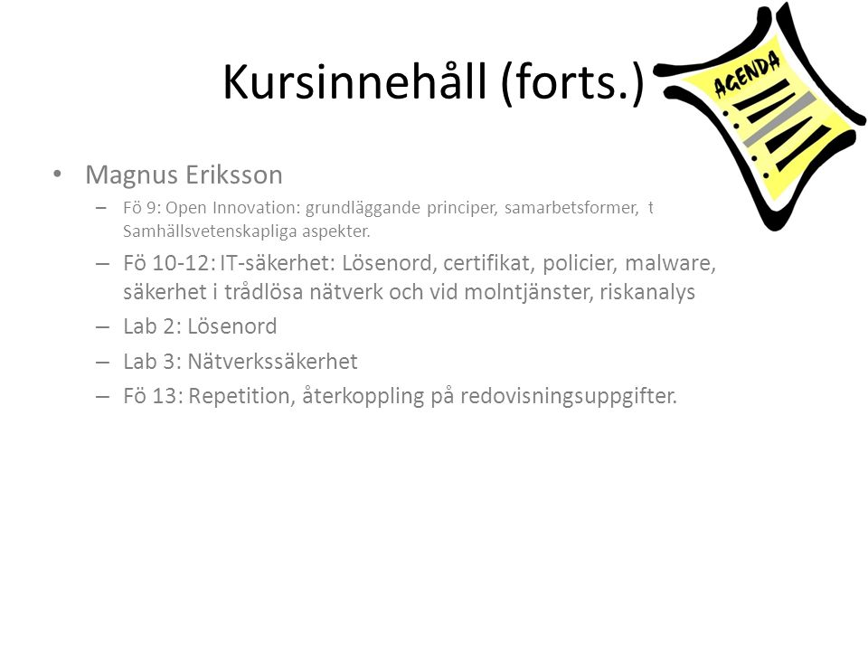 Kursinnehåll (forts.) • Magnus Eriksson – Fö 9: Open Innovation: grundläggande principer, samarbetsformer, typfall. Samhällsvetenskapliga aspekter. –