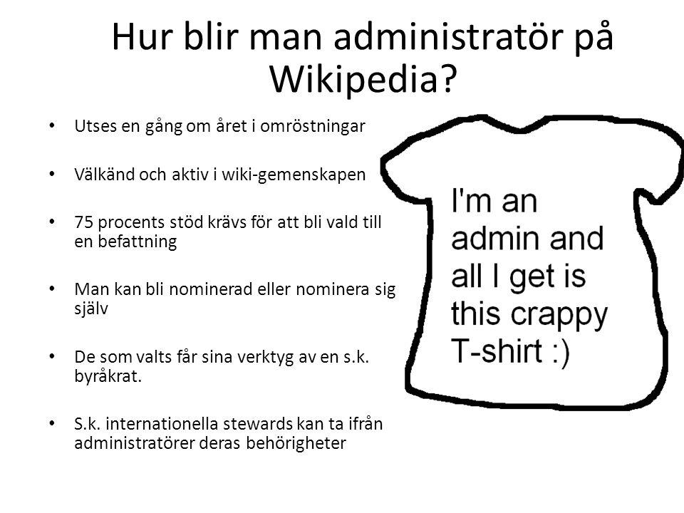 Hur blir man administratör på Wikipedia? • Utses en gång om året i omröstningar • Välkänd och aktiv i wiki-gemenskapen • 75 procents stöd krävs för at