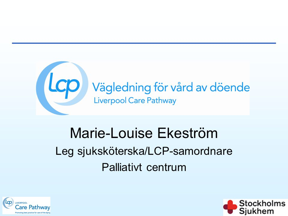 Marie-Louise Ekeström Leg sjuksköterska/LCP-samordnare Palliativt centrum
