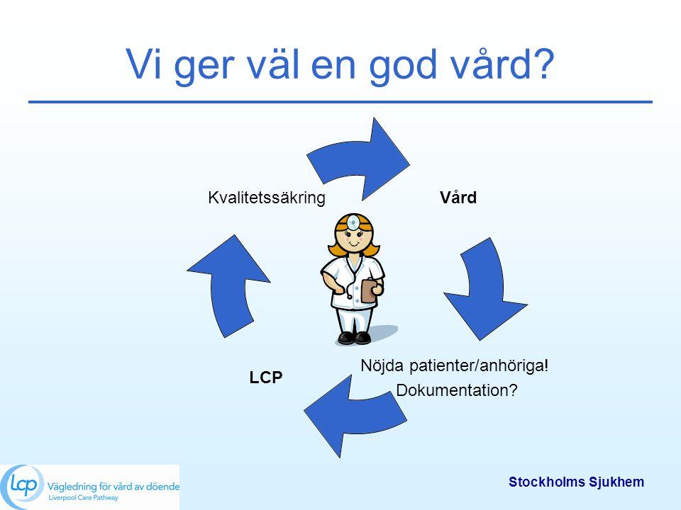 Stockholms Sjukhem Vi ger väl en god vård? Vård Nöjda patienter/anhöriga! Dokumentation? LCP Kvalitetssäkring
