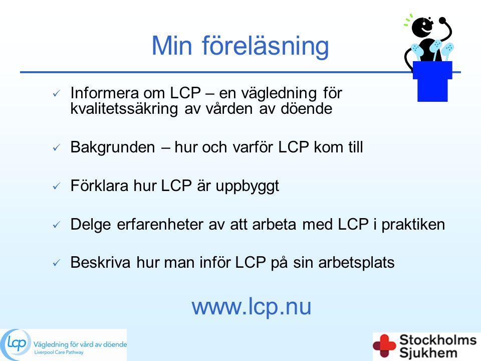 Min föreläsning  Informera om LCP – en vägledning för kvalitetssäkring av vården av döende  Bakgrunden – hur och varför LCP kom till  Förklara hur