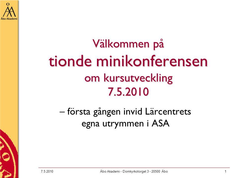 7.5.2010Åbo Akademi - Domkyrkotorget 3 - 20500 Åbo1 Välkommen på tionde minikonferensen om kursutveckling 7.5.2010 – första gången invid Lärcentrets egna utrymmen i ASA