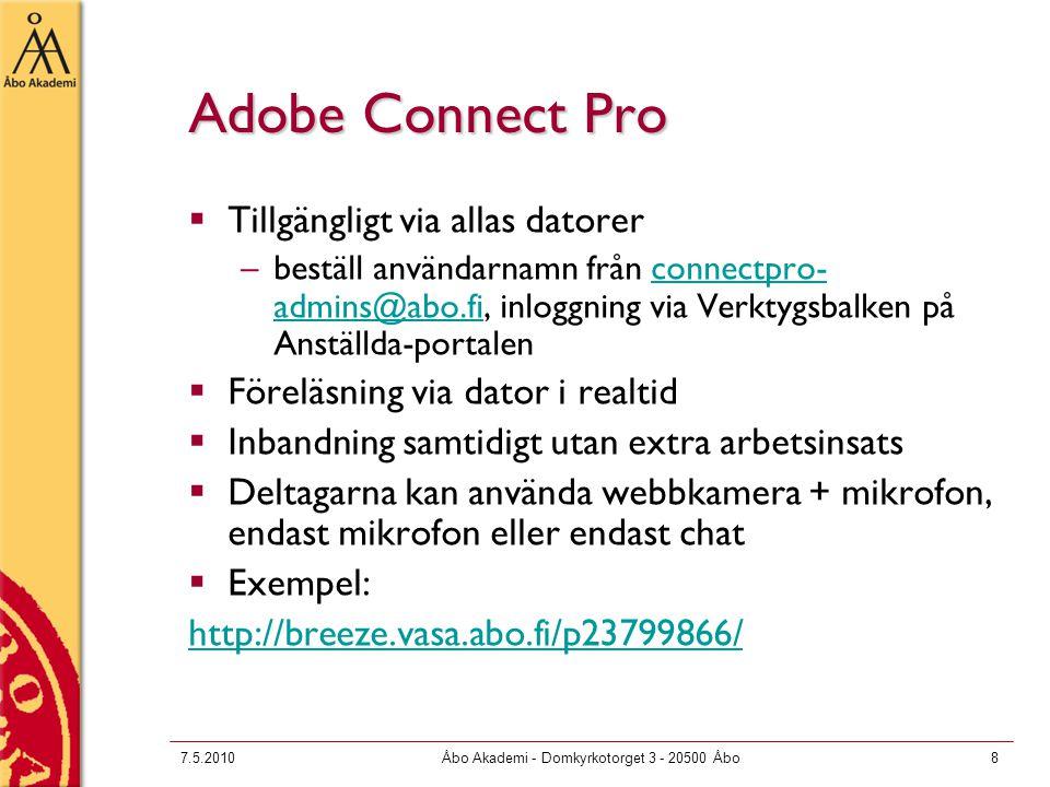 7.5.2010Åbo Akademi - Domkyrkotorget 3 - 20500 Åbo8 Adobe Connect Pro  Tillgängligt via allas datorer –beställ användarnamn från connectpro- admins@abo.fi, inloggning via Verktygsbalken på Anställda-portalenconnectpro- admins@abo.fi  Föreläsning via dator i realtid  Inbandning samtidigt utan extra arbetsinsats  Deltagarna kan använda webbkamera + mikrofon, endast mikrofon eller endast chat  Exempel: http://breeze.vasa.abo.fi/p23799866/