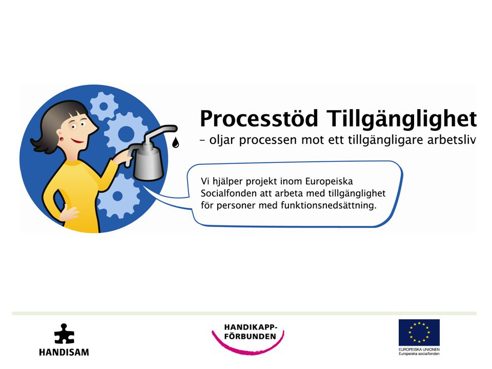 Processtöd Tillgänglighet Genomförs av : •Handisam - Myndigheten för handikappolitisk samordning •Handikappförbunden - 39 förbund i samverkan Finansieras av: •Europeiska socialfonden, ESF