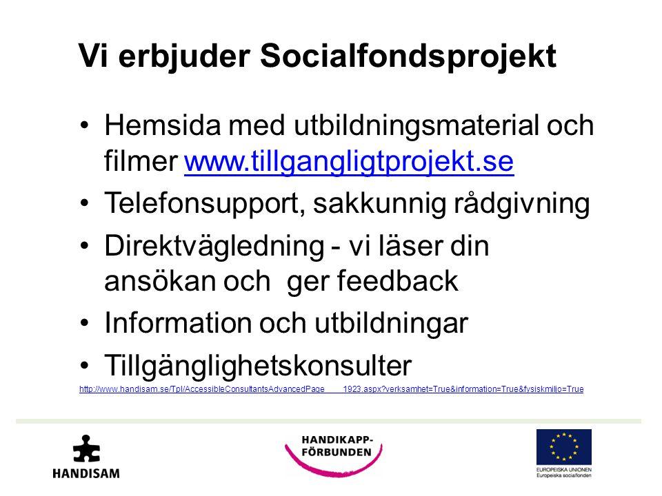 Vi erbjuder Socialfondsprojekt •Hemsida med utbildningsmaterial och filmer www.tillgangligtprojekt.sewww.tillgangligtprojekt.se •Telefonsupport, sakkunnig rådgivning •Direktvägledning - vi läser din ansökan och ger feedback •Information och utbildningar •Tillgänglighetskonsulter http://www.handisam.se/Tpl/AccessibleConsultantsAdvancedPage____1923.aspx verksamhet=True&information=True&fysiskmiljo=True