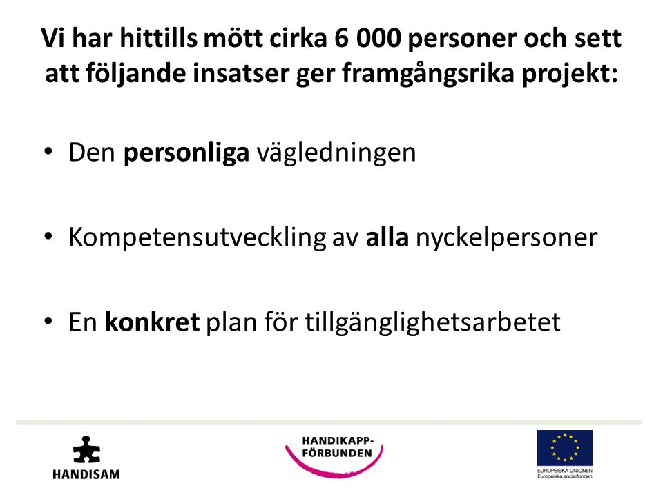 Vi har hittills mött cirka 6 000 personer och sett att följande insatser ger framgångsrika projekt: • Den personliga vägledningen • Kompetensutveckling av alla nyckelpersoner • En konkret plan för tillgänglighetsarbetet