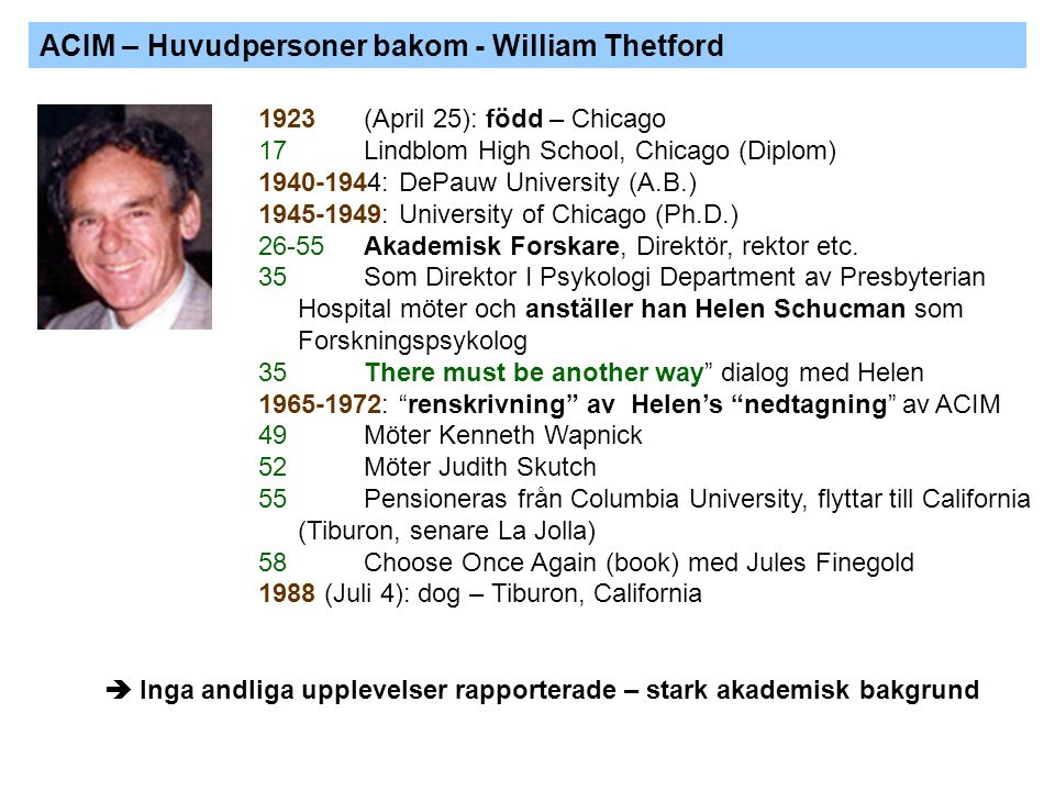 ACIM – Huvudpersoner bakom - William Thetford 1923 (April 25): född – Chicago 17 Lindblom High School, Chicago (Diplom) 1940-1944: DePauw University (A.B.) 1945-1949: University of Chicago (Ph.D.) 26-55Akademisk Forskare, Direktör, rektor etc.