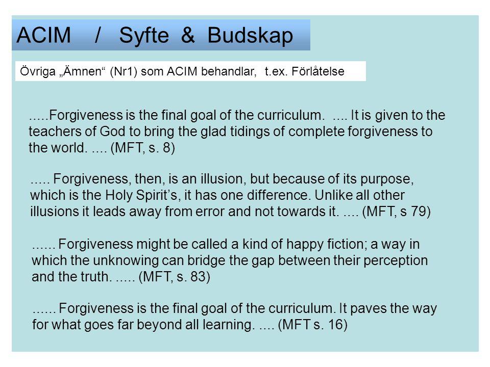 """ACIM / Syfte & Budskap Övriga """"Ämnen"""" (Nr1) som ACIM behandlar, t.ex. Förlåtelse.....Forgiveness is the final goal of the curriculum..... It is given"""